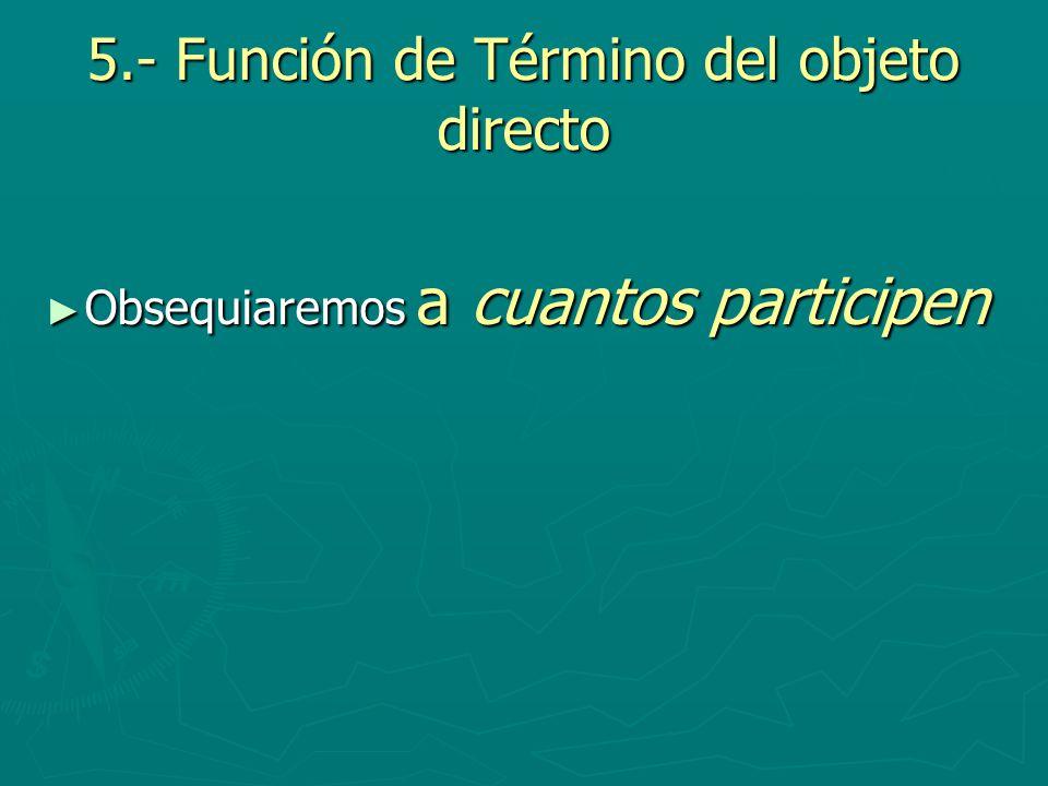 5.- Función de Término del objeto directo Obsequiaremos a cuantos participen Obsequiaremos a cuantos participen