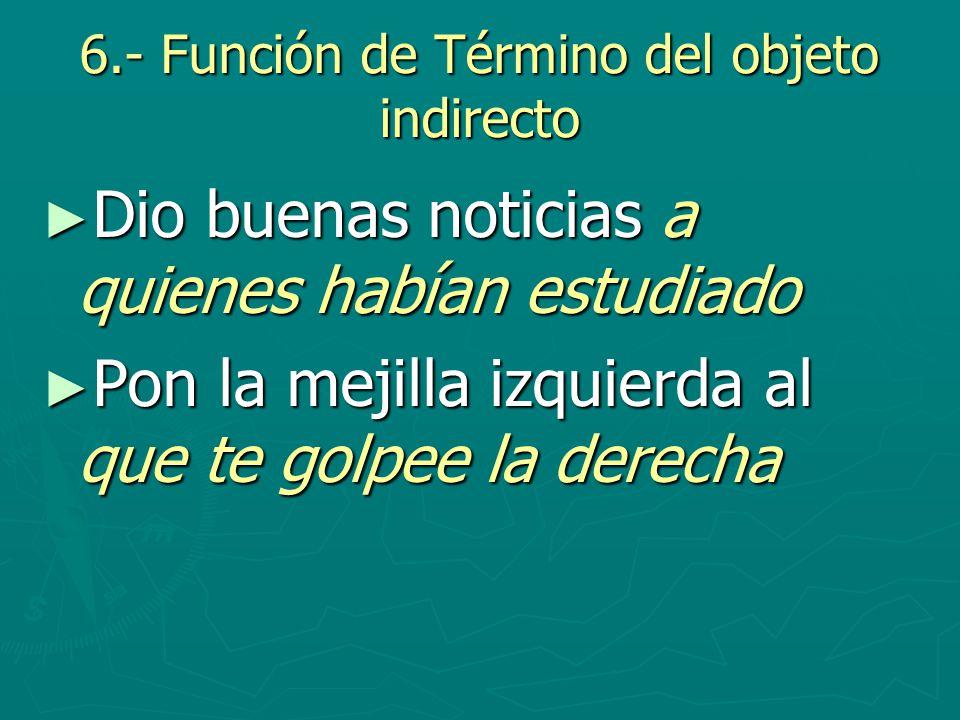 6.- Función de Término del objeto indirecto Dio buenas noticias a quienes habían estudiado Dio buenas noticias a quienes habían estudiado Pon la mejil
