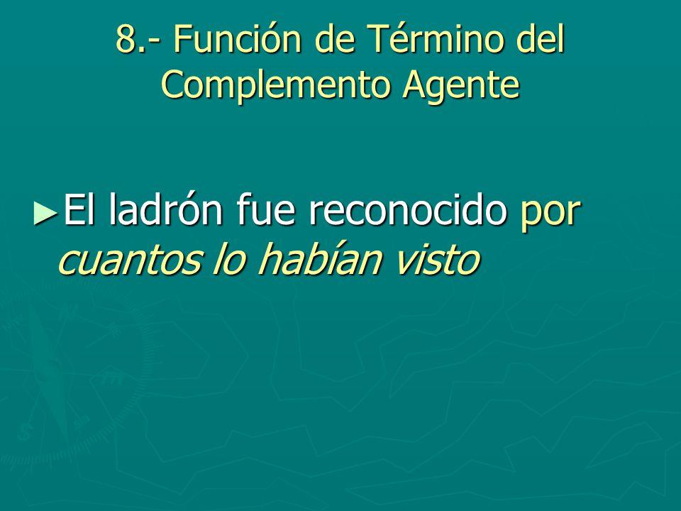 8.- Función de Término del Complemento Agente El ladrón fue reconocido por cuantos lo habían visto El ladrón fue reconocido por cuantos lo habían vist