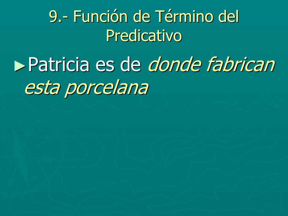 9.- Función de Término del Predicativo Patricia es de donde fabrican esta porcelana Patricia es de donde fabrican esta porcelana