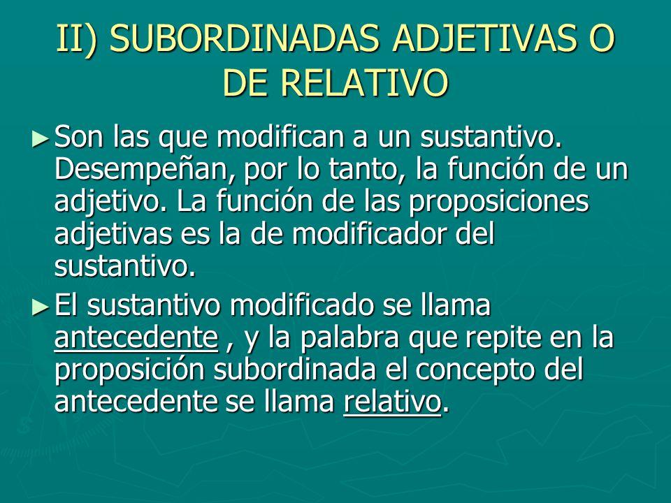 II) SUBORDINADAS ADJETIVAS O DE RELATIVO Son las que modifican a un sustantivo. Desempeñan, por lo tanto, la función de un adjetivo. La función de las