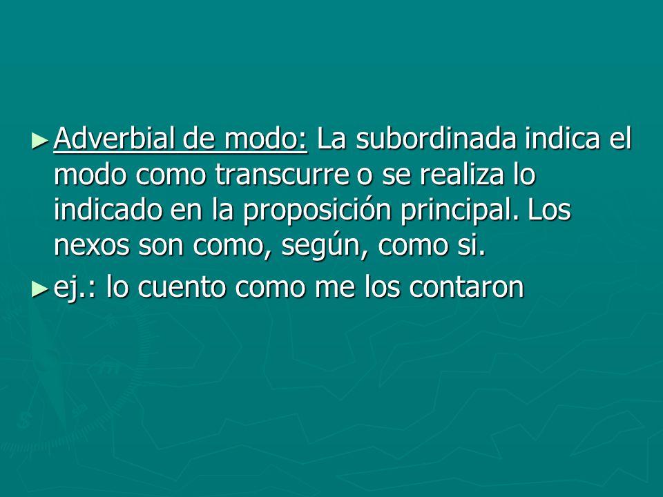 Adverbial de modo: La subordinada indica el modo como transcurre o se realiza lo indicado en la proposición principal. Los nexos son como, según, como