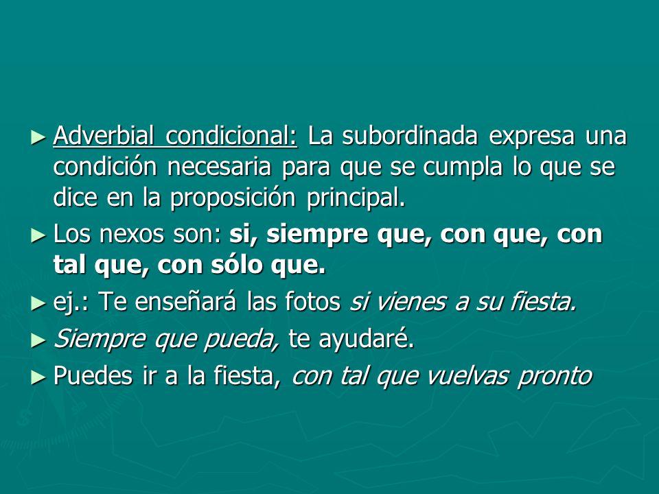 Adverbial condicional: La subordinada expresa una condición necesaria para que se cumpla lo que se dice en la proposición principal. Adverbial condici