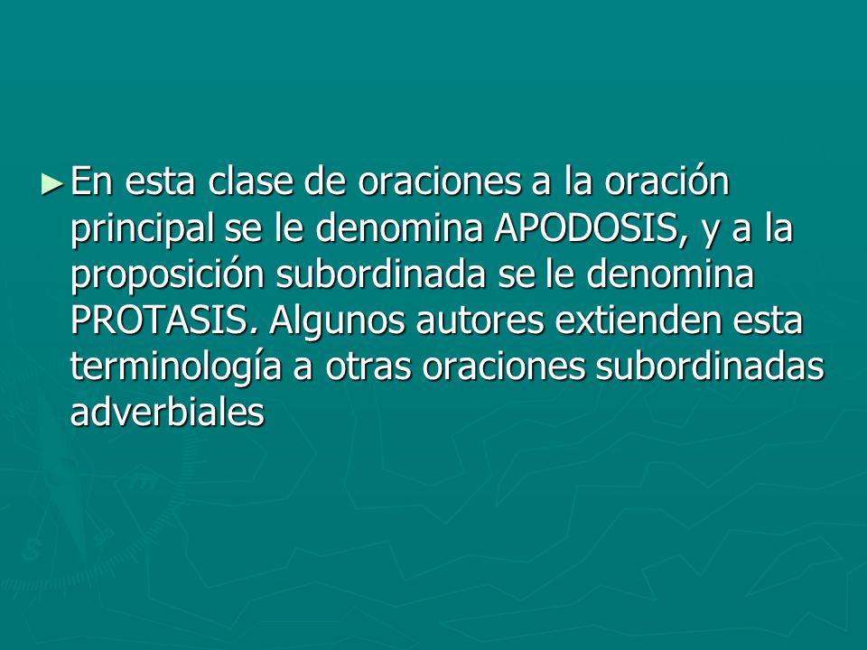 En esta clase de oraciones a la oración principal se le denomina APODOSIS, y a la proposición subordinada se le denomina PROTASIS. Algunos autores ext