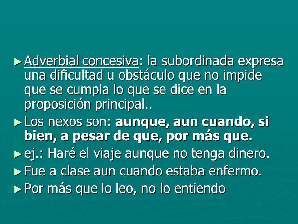 Adverbial concesiva: la subordinada expresa una dificultad u obstáculo que no impide que se cumpla lo que se dice en la proposición principal.. Adverb
