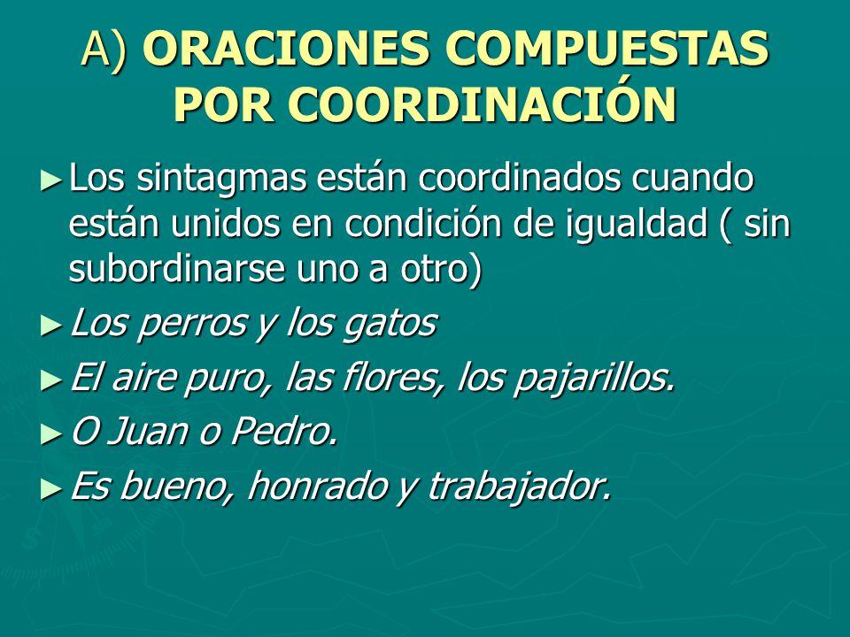 A) ORACIONES COMPUESTAS POR COORDINACIÓN Los sintagmas están coordinados cuando están unidos en condición de igualdad ( sin subordinarse uno a otro) L