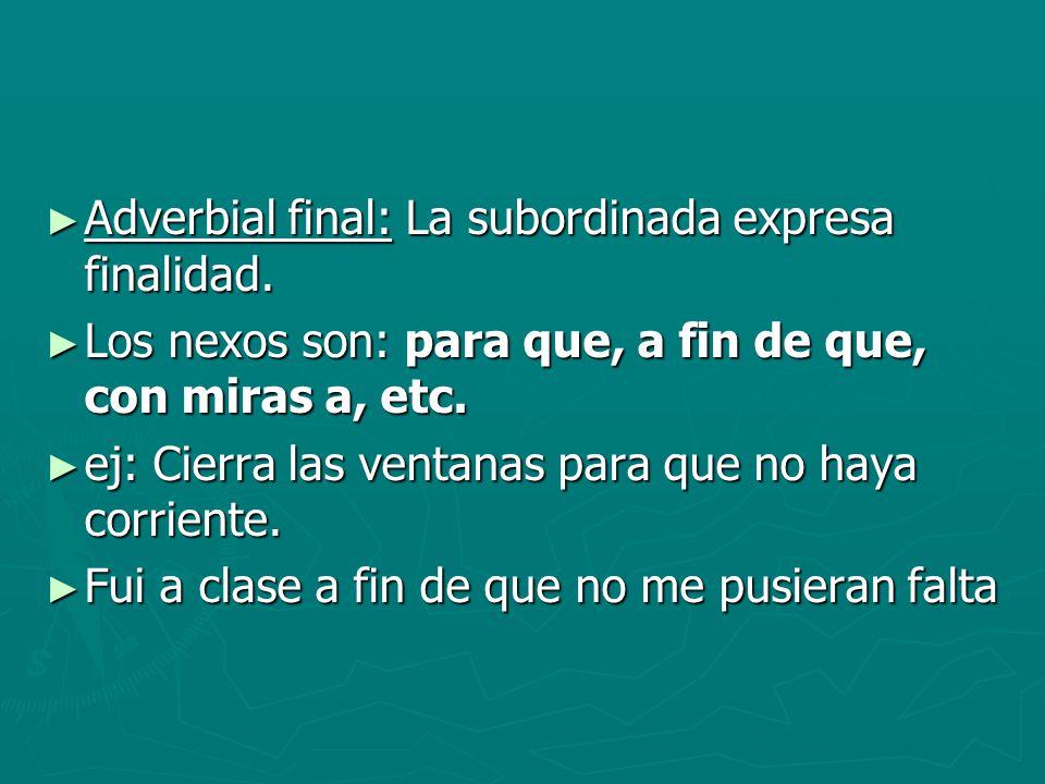 Adverbial final: La subordinada expresa finalidad. Adverbial final: La subordinada expresa finalidad. Los nexos son: para que, a fin de que, con miras