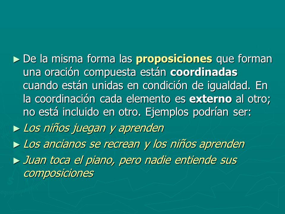 De la misma forma las proposiciones que forman una oración compuesta están coordinadas cuando están unidas en condición de igualdad. En la coordinació