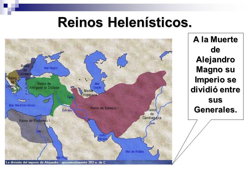 Reinos Helenísticos. A la Muerte de Alejandro Magno su Imperio se dividió entre sus Generales.