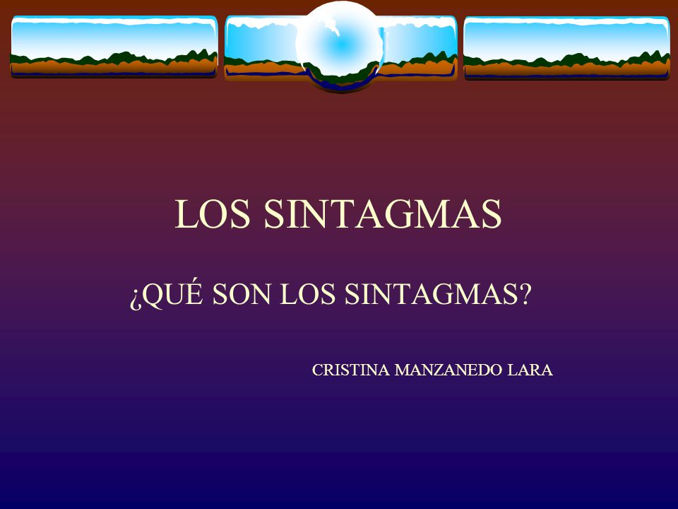 LOS SINTAGMAS ¿QUÉ SON LOS SINTAGMAS? CRISTINA MANZANEDO LARA