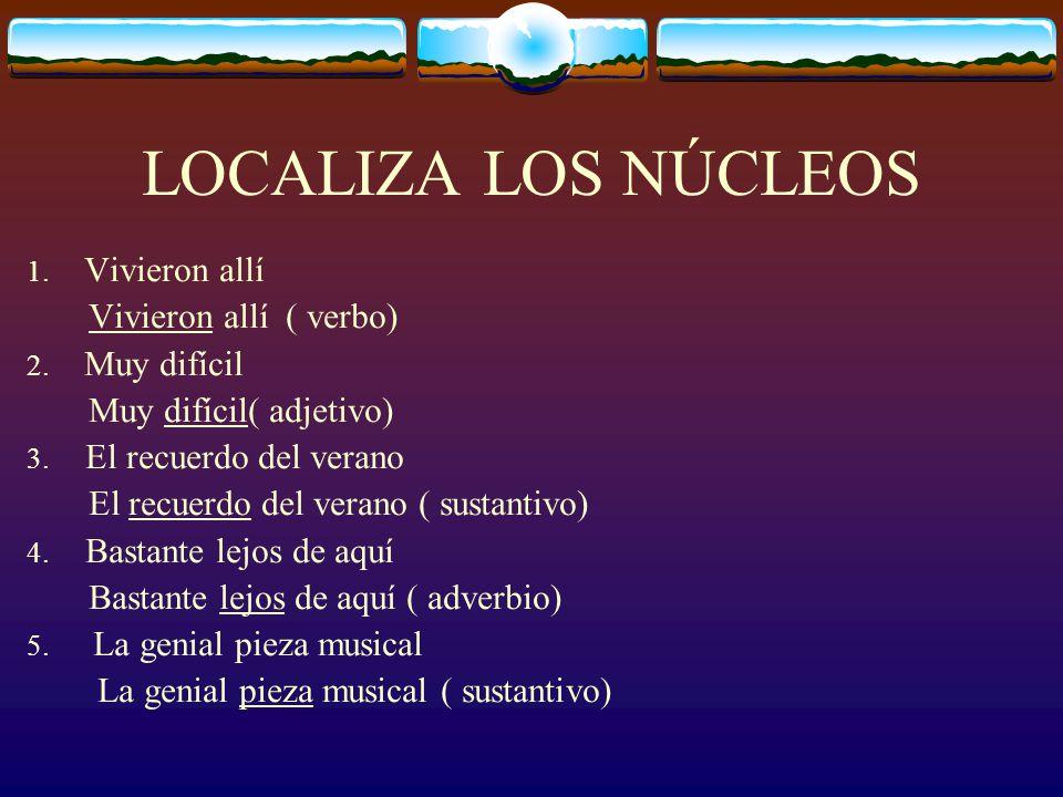 LOCALIZA LOS NÚCLEOS 1.Vivieron allí Vivieron allí ( verbo) 2.