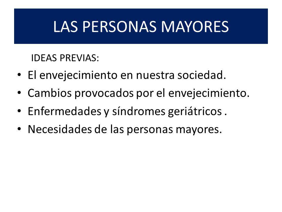 LAS PERSONAS MAYORES IDEAS PREVIAS: El envejecimiento en nuestra sociedad. Cambios provocados por el envejecimiento. Enfermedades y síndromes geriátri