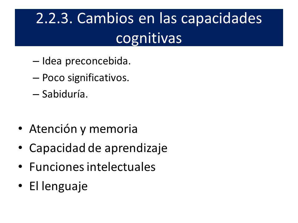 2.2.3. Cambios en las capacidades cognitivas – Idea preconcebida. – Poco significativos. – Sabiduría. Atención y memoria Capacidad de aprendizaje Func