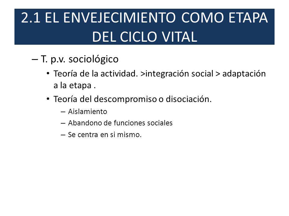 2.1 EL ENVEJECIMIENTO COMO ETAPA DEL CICLO VITAL – T. p.v. sociológico Teoría de la actividad. >integración social > adaptación a la etapa. Teoría del