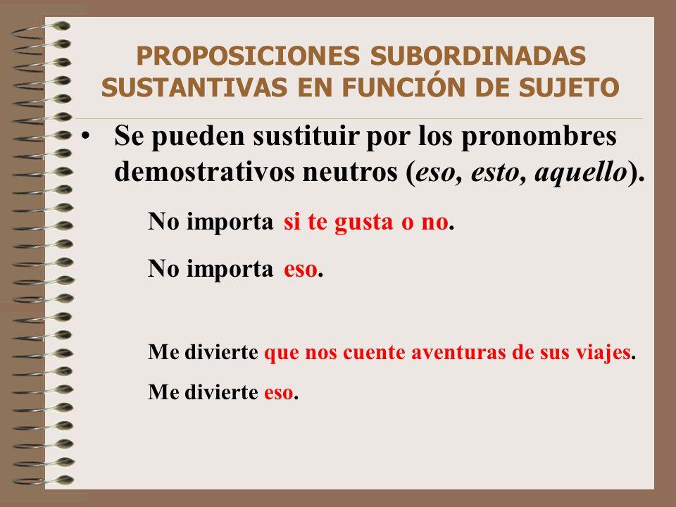 PROPOSICIONES SUBORDINADAS SUSTANTIVAS EN FUNCIÓN DE SUJETO Se pueden sustituir por los pronombres demostrativos neutros (eso, esto, aquello). No impo