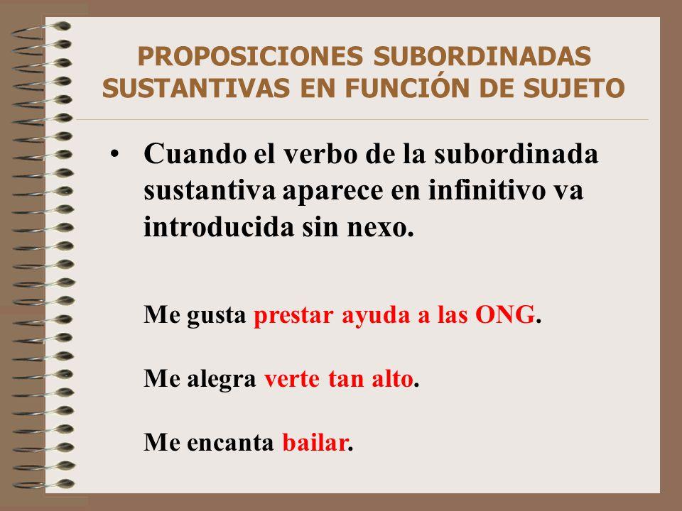 PROPOSICIONES SUBORDINADAS SUSTANTIVAS EN FUNCIÓN DE SUJETO Cuando el verbo de la subordinada sustantiva aparece en infinitivo va introducida sin nexo