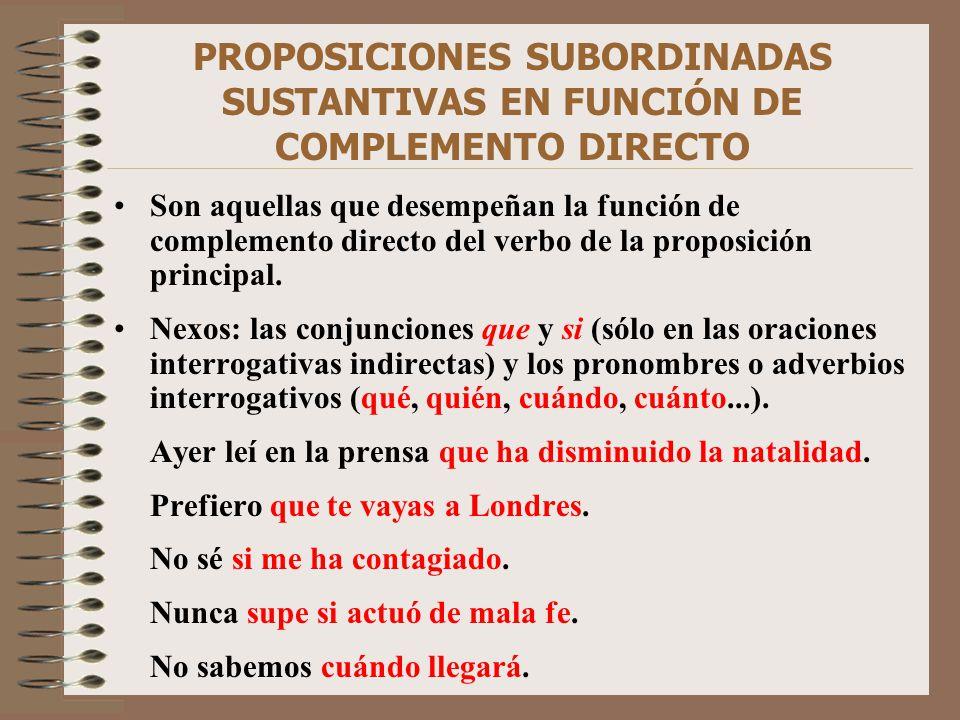 PROPOSICIONES SUBORDINADAS SUSTANTIVAS EN FUNCIÓN DE COMPLEMENTO DIRECTO Son aquellas que desempeñan la función de complemento directo del verbo de la