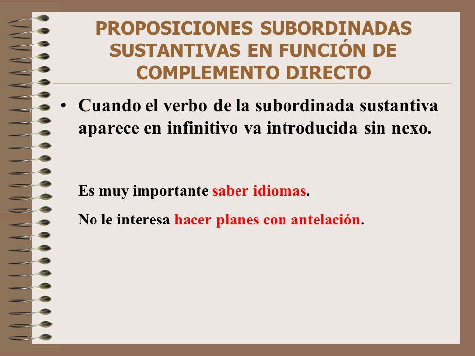 PROPOSICIONES SUBORDINADAS SUSTANTIVAS EN FUNCIÓN DE COMPLEMENTO DIRECTO Cuando el verbo de la subordinada sustantiva aparece en infinitivo va introdu