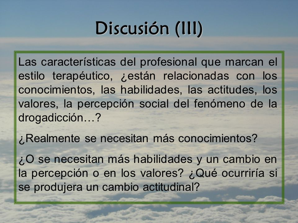 Discusión (III) Las características del profesional que marcan el estilo terapéutico, ¿están relacionadas con los conocimientos, las habilidades, las actitudes, los valores, la percepción social del fenómeno de la drogadicción….