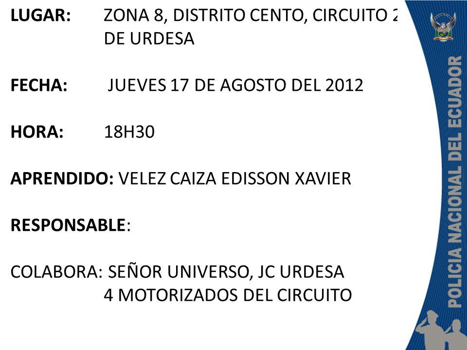 LUGAR: ZONA 8, DISTRITO CENTO, CIRCUITO 2 DE URDESA FECHA: JUEVES 17 DE AGOSTO DEL 2012 HORA: 18H30 APRENDIDO: VELEZ CAIZA EDISSON XAVIER RESPONSABLE: COLABORA: SEÑOR UNIVERSO, JC URDESA 4 MOTORIZADOS DEL CIRCUITO