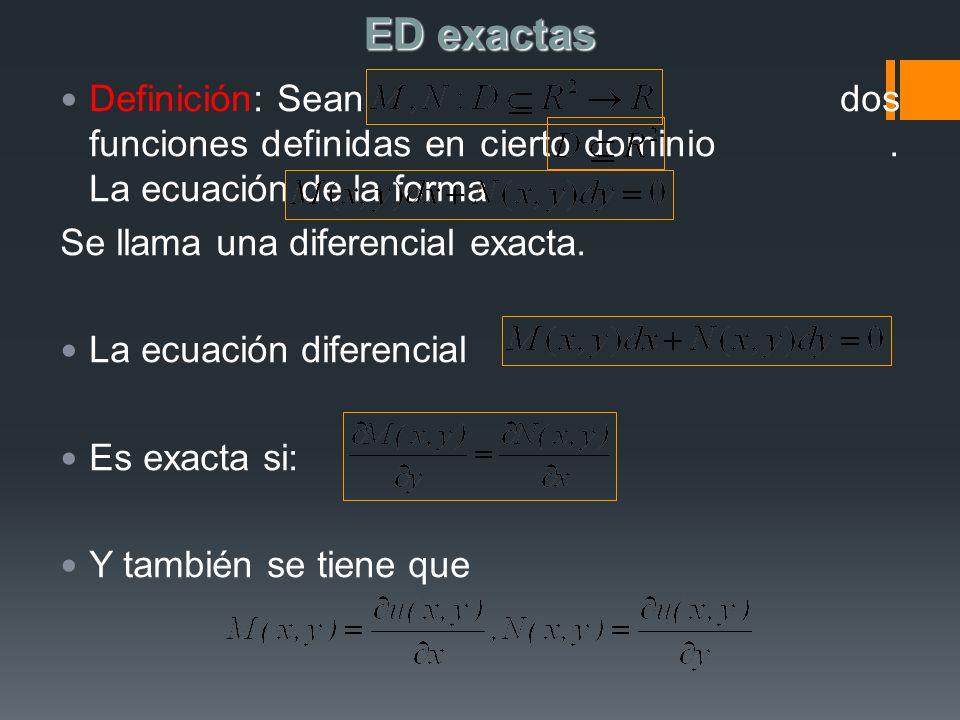 ED exactas Definición: Sean dos funciones definidas en cierto dominio. La ecuación de la forma Se llama una diferencial exacta. La ecuación diferencia