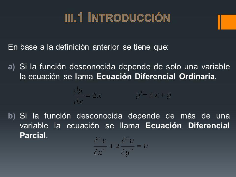 En base a la definición anterior se tiene que: a)Si la función desconocida depende de solo una variable la ecuación se llama Ecuación Diferencial Ordi