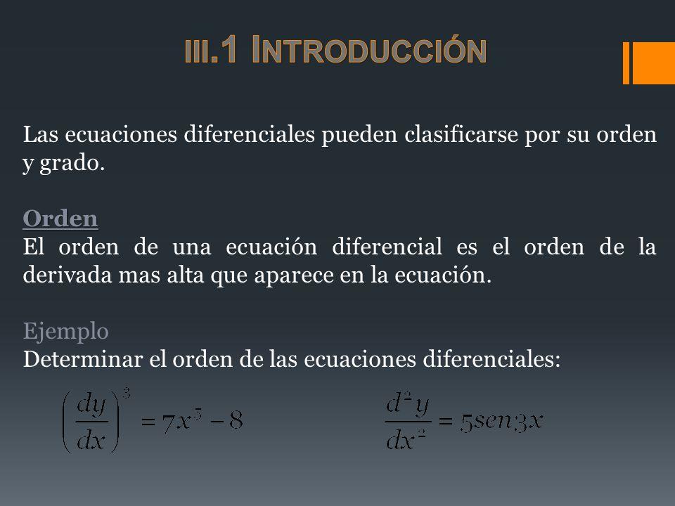 Las ecuaciones diferenciales pueden clasificarse por su orden y grado.Orden El orden de una ecuación diferencial es el orden de la derivada mas alta q