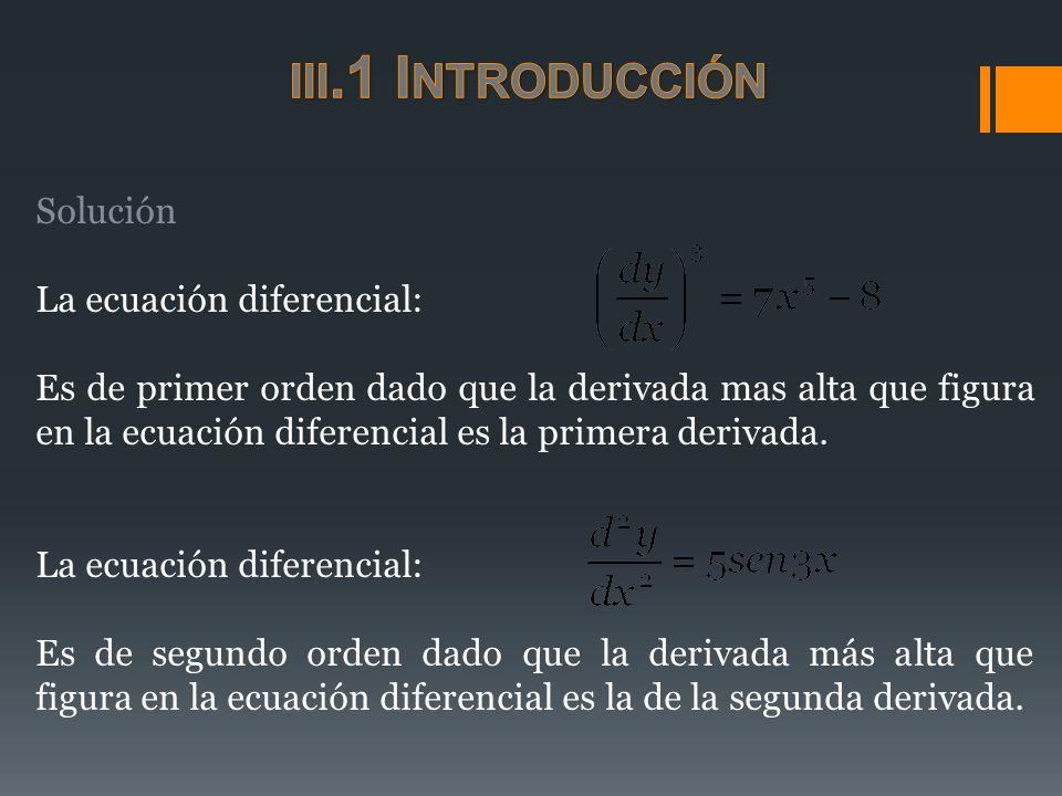Solución La ecuación diferencial: Es de primer orden dado que la derivada mas alta que figura en la ecuación diferencial es la primera derivada. La ec
