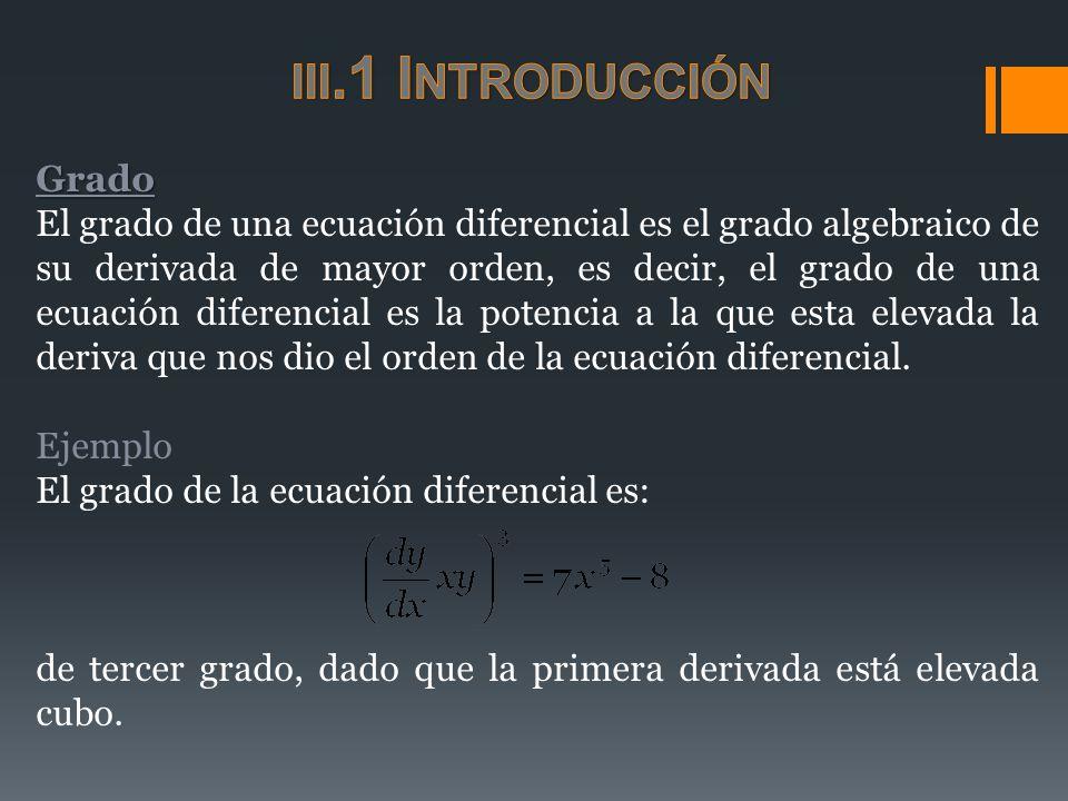 Grado El grado de una ecuación diferencial es el grado algebraico de su derivada de mayor orden, es decir, el grado de una ecuación diferencial es la