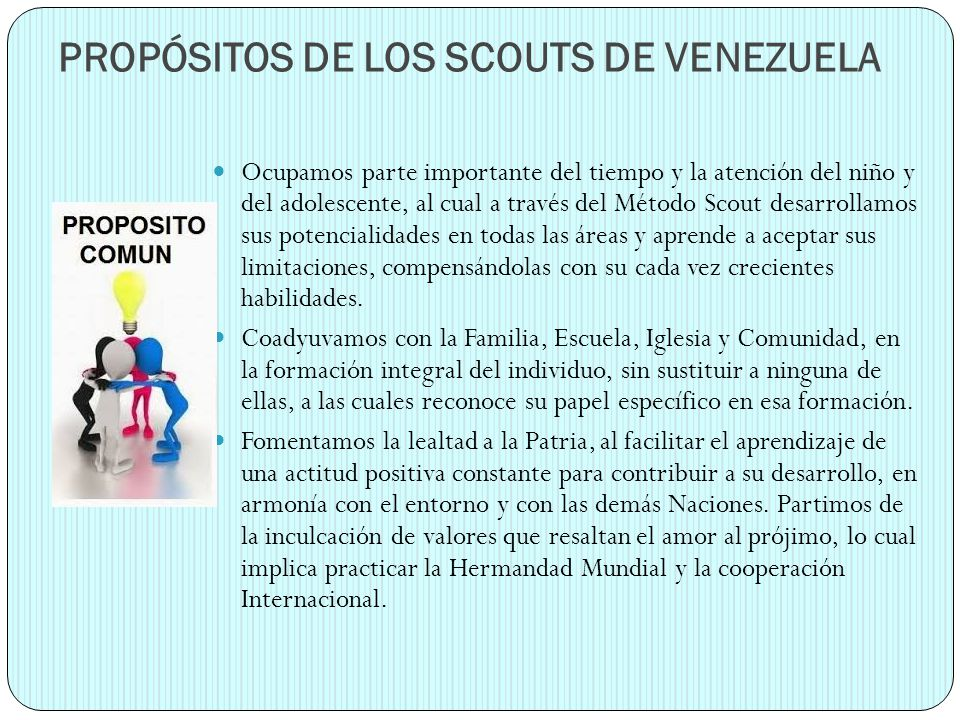 PROPÓSITOS DE LOS SCOUTS DE VENEZUELA Ocupamos parte importante del tiempo y la atención del niño y del adolescente, al cual a través del Método Scout