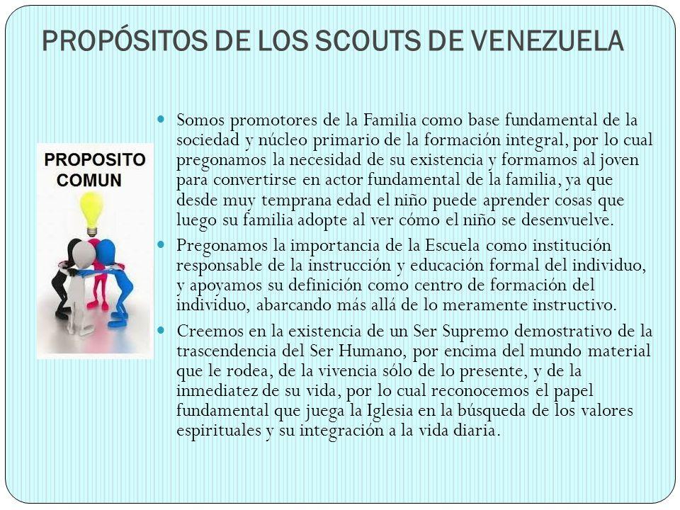 PROPÓSITOS DE LOS SCOUTS DE VENEZUELA Somos promotores de la Familia como base fundamental de la sociedad y núcleo primario de la formación integral,