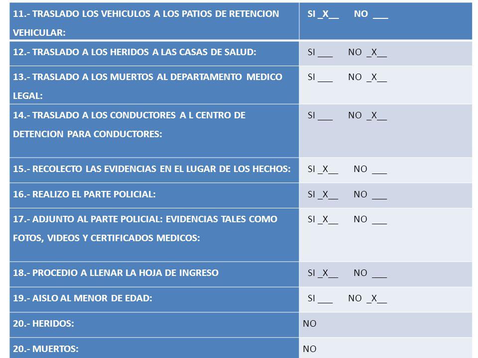 11.- TRASLADO LOS VEHICULOS A LOS PATIOS DE RETENCION VEHICULAR: SI _X__ NO ___ 12.- TRASLADO A LOS HERIDOS A LAS CASAS DE SALUD: SI ___ NO _X__ 13.-