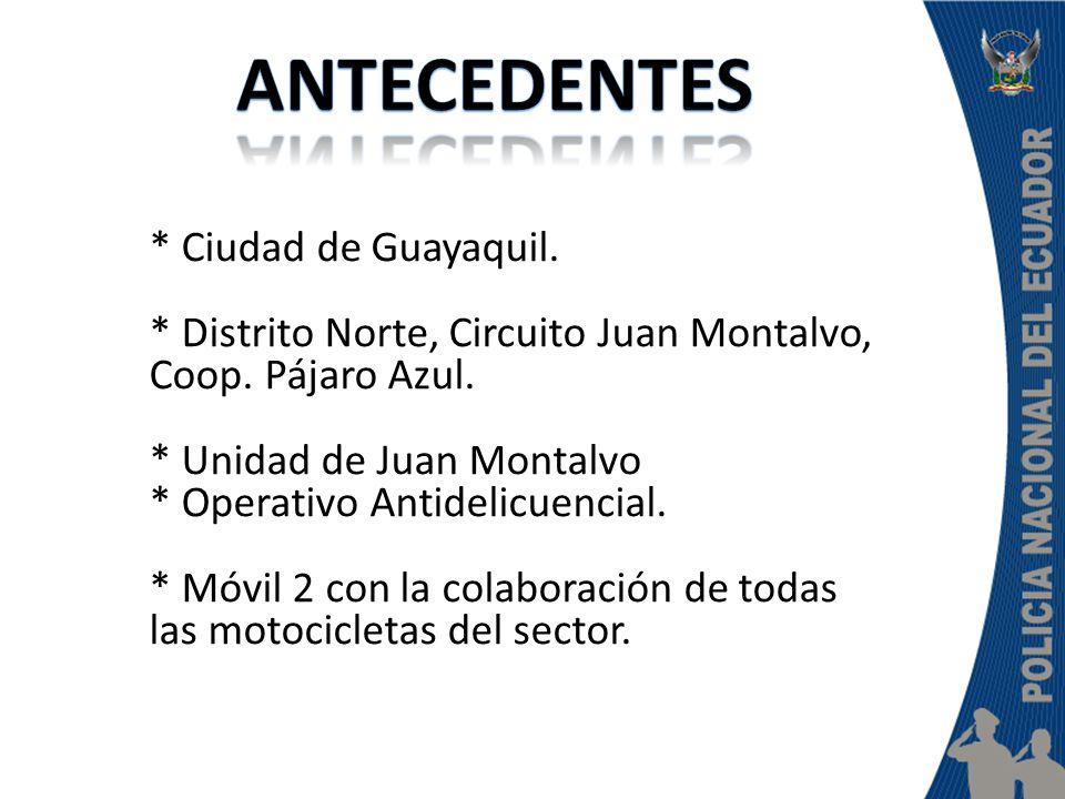 * Ciudad de Guayaquil. * Distrito Norte, Circuito Juan Montalvo, Coop. Pájaro Azul. * Unidad de Juan Montalvo * Operativo Antidelicuencial. * Móvil 2
