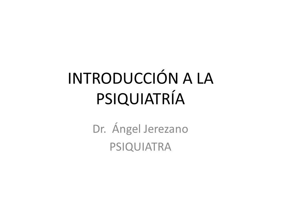 INTRODUCCIÓN A LA PSIQUIATRÍA Dr. Ángel Jerezano PSIQUIATRA