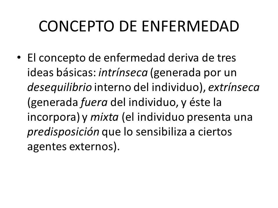 CONCEPTO DE ENFERMEDAD El concepto de enfermedad deriva de tres ideas básicas: intrínseca (generada por un desequilibrio interno del individuo), extrí