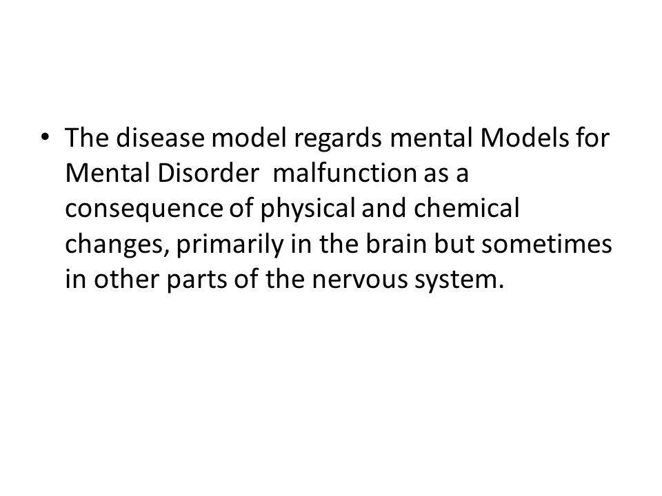 The disease model regards mental Models for Mental Disorder malfunction as a consequence of physical and chemical changes, primarily in the brain but