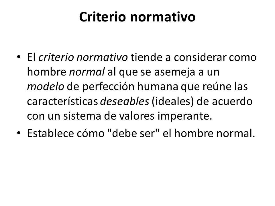 Criterio normativo El criterio normativo tiende a considerar como hombre normal al que se asemeja a un modelo de perfección humana que reúne las carac