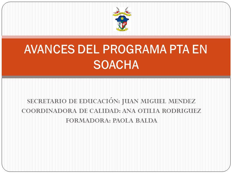 SECRETARIO DE EDUCACIÓN: JUAN MIGUEL MENDEZ COORDINADORA DE CALIDAD: ANA OTILIA RODRIGUEZ FORMADORA: PAOLA BALDA AVANCES DEL PROGRAMA PTA EN SOACHA