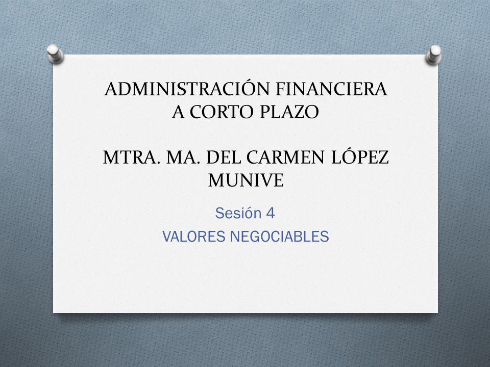 ADMINISTRACIÓN FINANCIERA A CORTO PLAZO MTRA. MA. DEL CARMEN LÓPEZ MUNIVE Sesión 4 VALORES NEGOCIABLES
