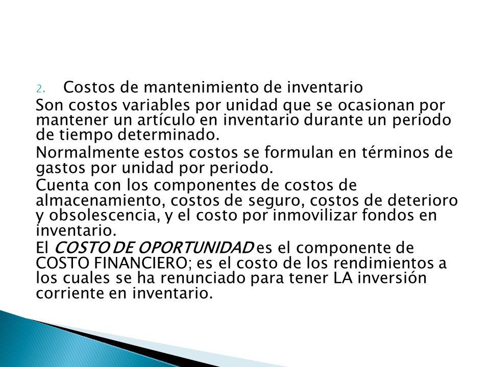 2. Costos de mantenimiento de inventario Son costos variables por unidad que se ocasionan por mantener un artículo en inventario durante un periodo de
