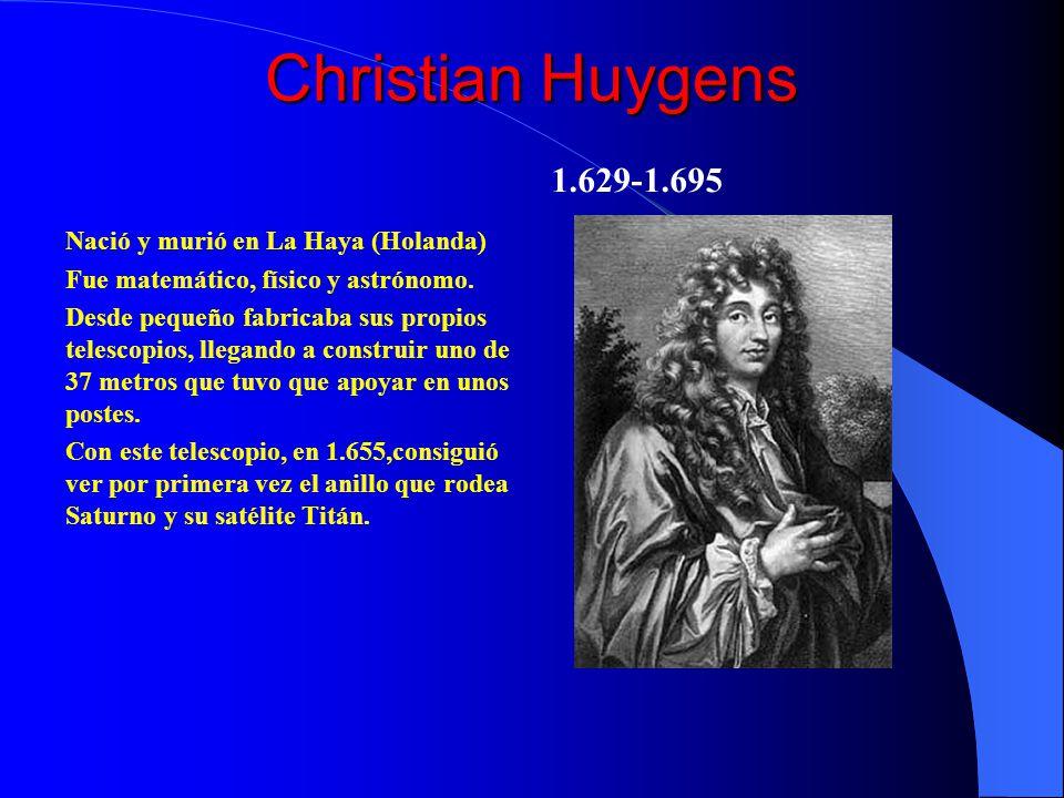 Christian Huygens Nació y murió en La Haya (Holanda) Fue matemático, físico y astrónomo. Desde pequeño fabricaba sus propios telescopios, llegando a c