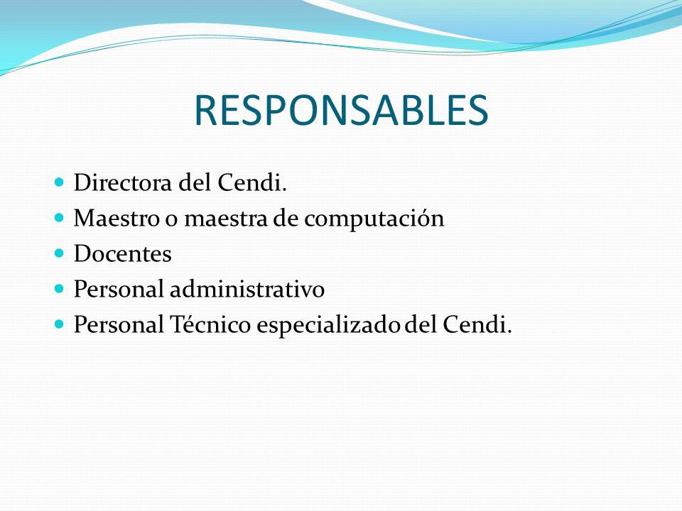 RESPONSABLES Directora del Cendi. Maestro o maestra de computación Docentes Personal administrativo Personal Técnico especializado del Cendi.