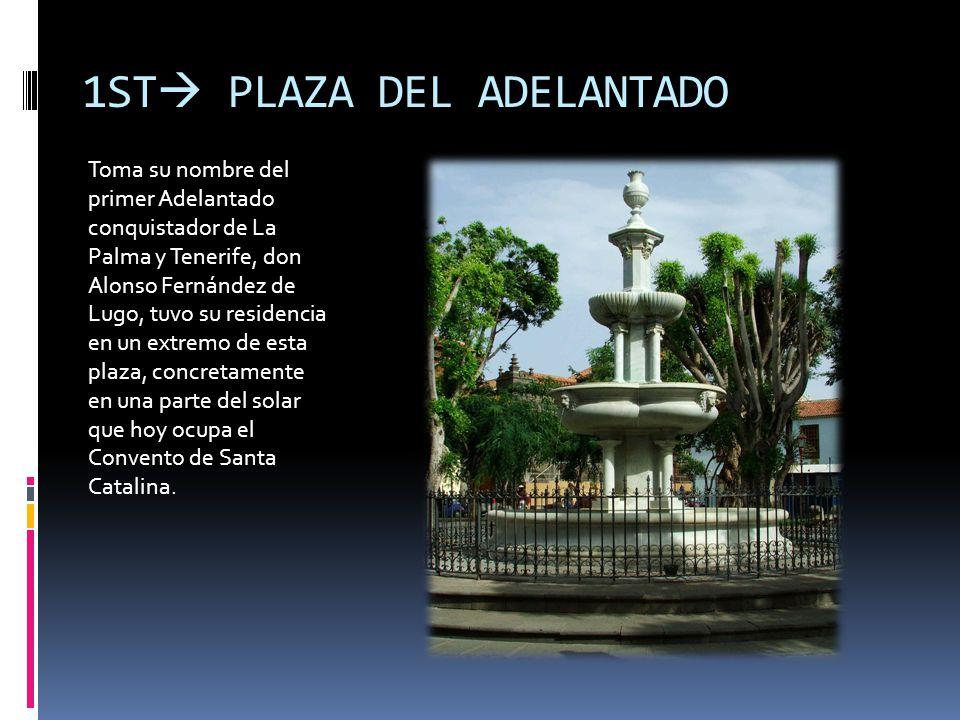 1ST PLAZA DEL ADELANTADO Toma su nombre del primer Adelantado conquistador de La Palma y Tenerife, don Alonso Fernández de Lugo, tuvo su residencia en