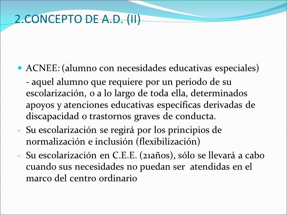 2.CONCEPTO DE A.D. (II) ACNEE: (alumno con necesidades educativas especiales) - aquel alumno que requiere por un periodo de su escolarización, o a lo