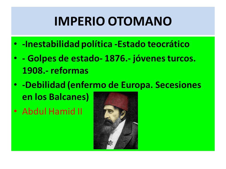 IMPERIO OTOMANO -Inestabilidad política -Estado teocrático - Golpes de estado- 1876.- jóvenes turcos. 1908.- reformas -Debilidad (enfermo de Europa. S