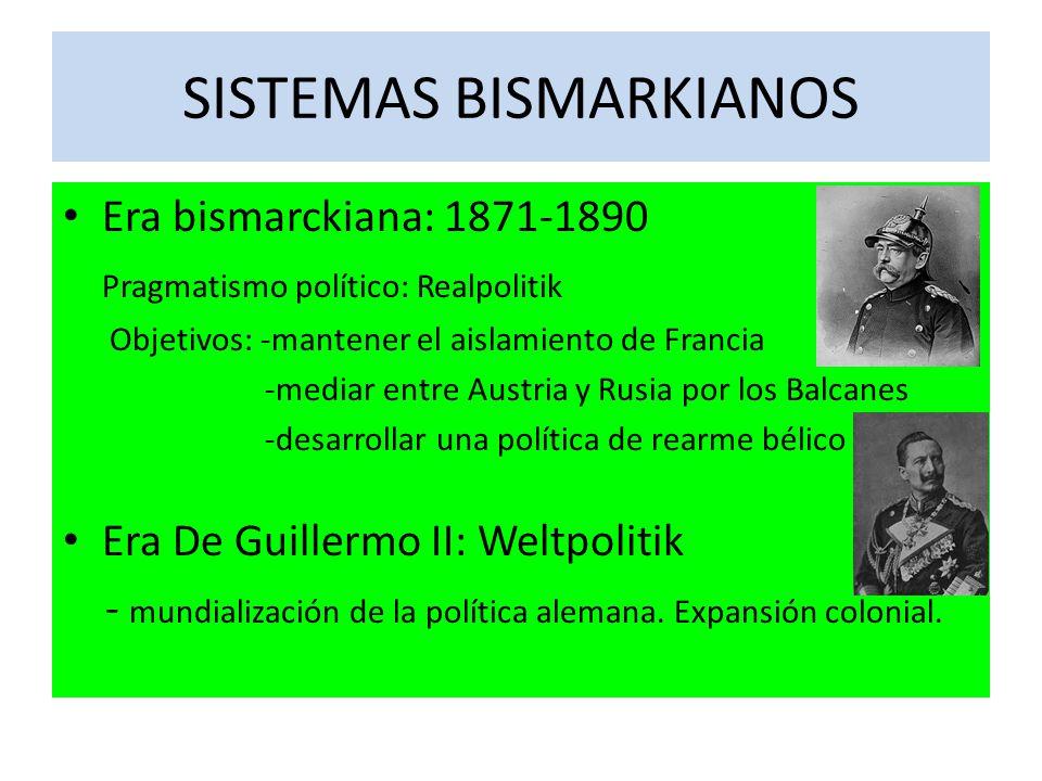 SISTEMAS BISMARKIANOS Era bismarckiana: 1871-1890 Pragmatismo político: Realpolitik Objetivos: -mantener el aislamiento de Francia -mediar entre Austria y Rusia por los Balcanes -desarrollar una política de rearme bélico Era De Guillermo II: Weltpolitik - mundialización de la política alemana.