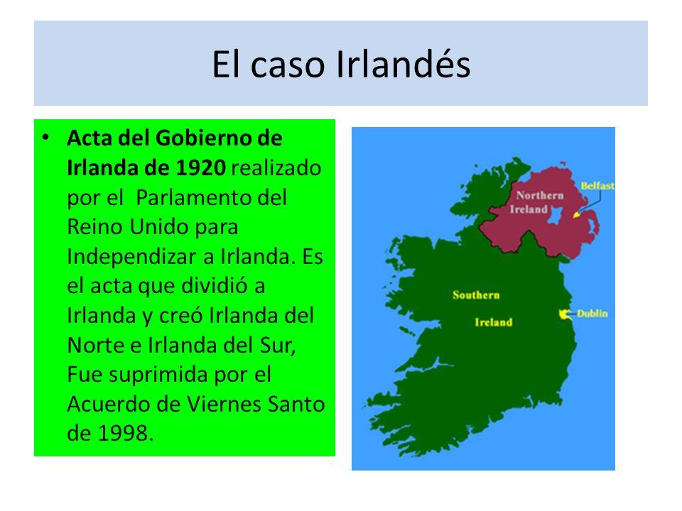El caso Irlandés Acta del Gobierno de Irlanda de 1920 realizado por el Parlamento del Reino Unido para Independizar a Irlanda. Es el acta que dividió