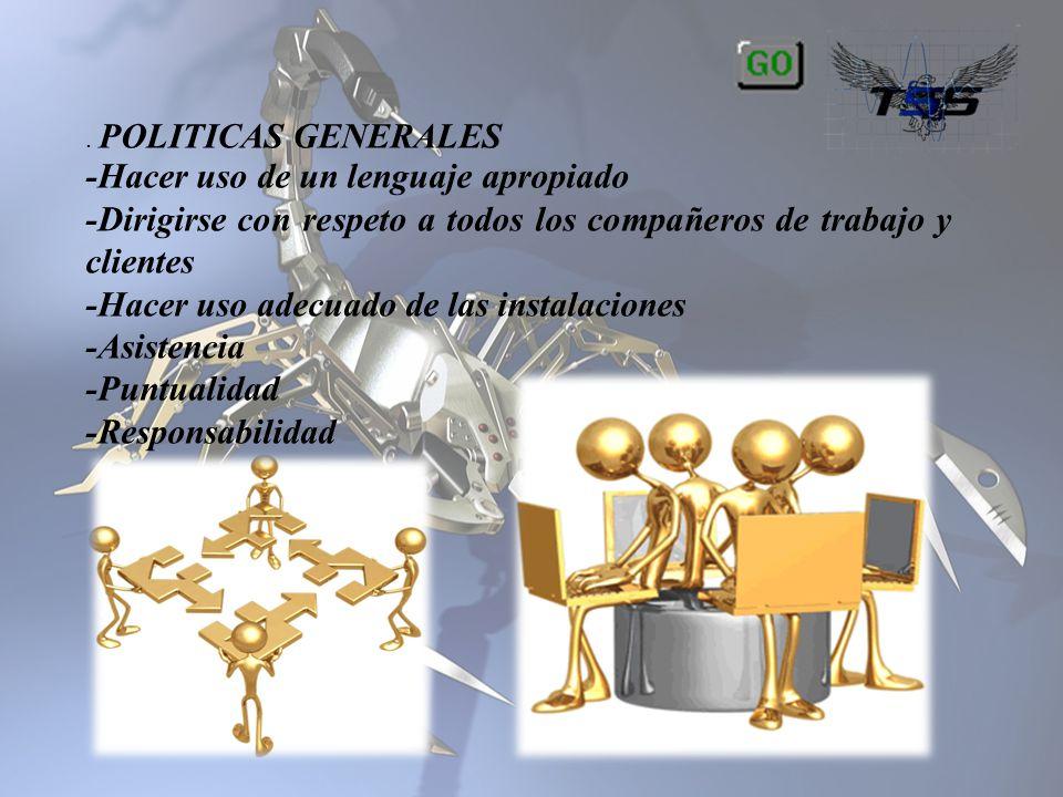 . POLITICAS GENERALES -Hacer uso de un lenguaje apropiado -Dirigirse con respeto a todos los compañeros de trabajo y clientes -Hacer uso adecuado de l