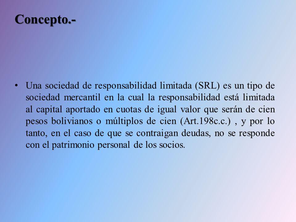Concepto.- Una sociedad de responsabilidad limitada (SRL) es un tipo de sociedad mercantil en la cual la responsabilidad está limitada al capital aportado en cuotas de igual valor que serán de cien pesos bolivianos o múltiplos de cien (Art.198c.c.), y por lo tanto, en el caso de que se contraigan deudas, no se responde con el patrimonio personal de los socios.