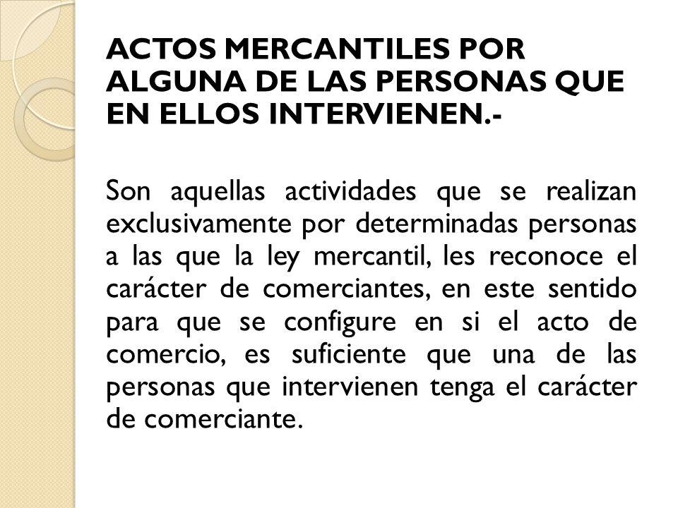 ACTOS MERCANTILES POR ALGUNA DE LAS PERSONAS QUE EN ELLOS INTERVIENEN.- Son aquellas actividades que se realizan exclusivamente por determinadas perso